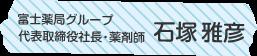 富士薬局グループ 代表取締役社長・薬剤師 石塚 雅彦